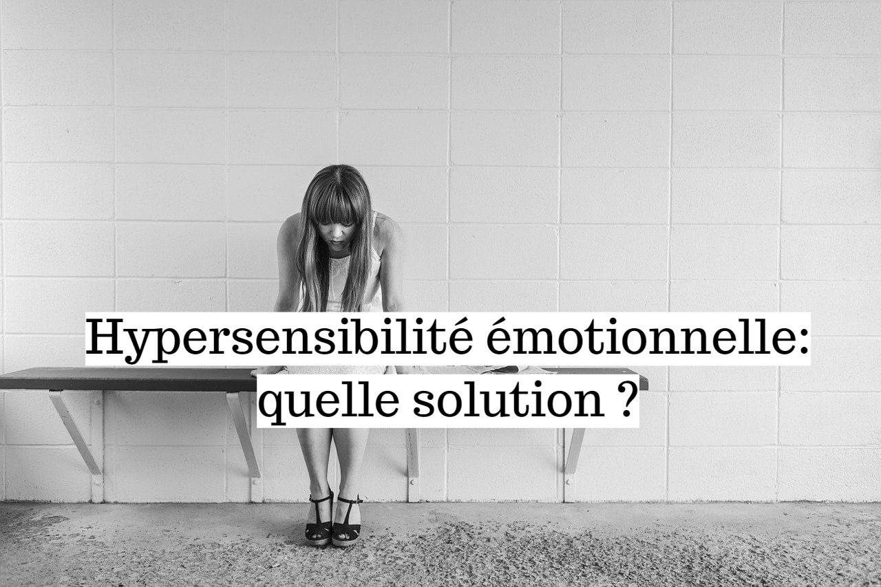 Hypersensibilité émotionnelle: quelle solution ?